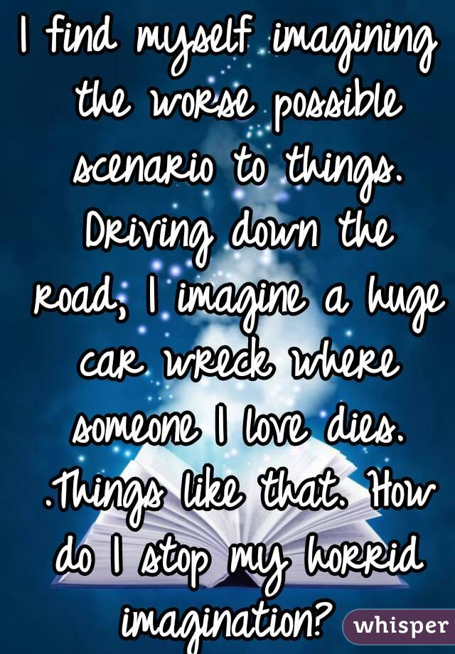 I find myself imagining the worse possible scenario to things. Driving down the road, I imagine a huge car wreck where someone I love dies. .Things like that. How do I stop my horrid imagination?