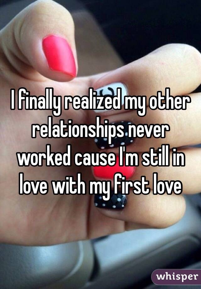 I finally realized my other relationships never worked cause I'm still in love with my first love