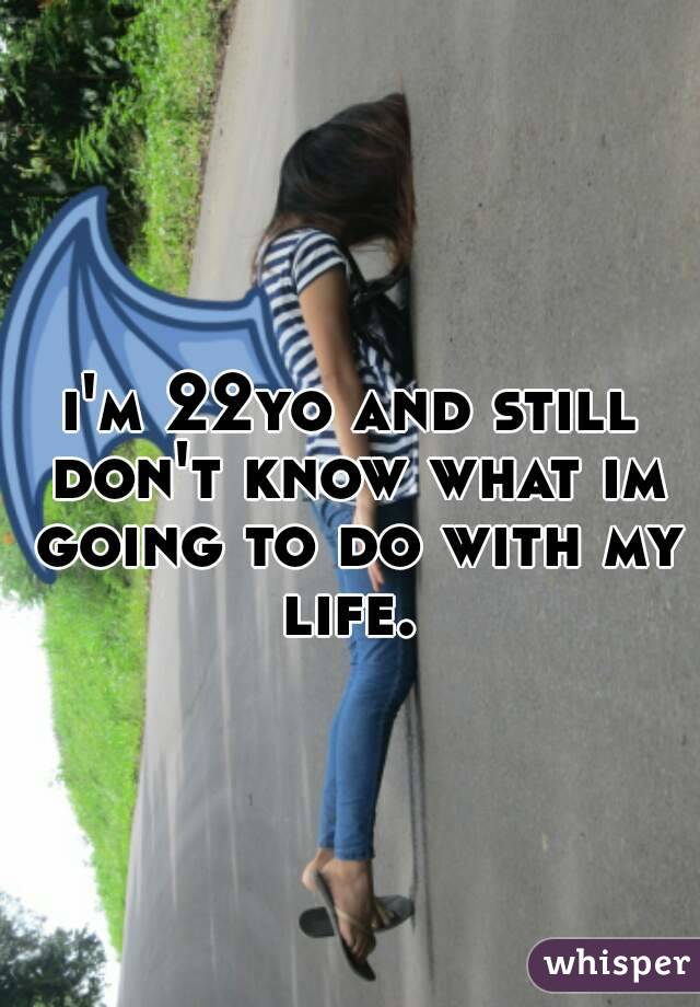 i'm 22yo and still don't know what im going to do with my life.