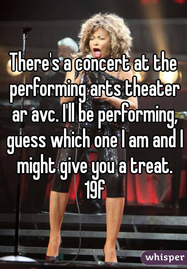 There's a concert at the performing arts theater ar avc. I'll be performing, guess which one I am and I might give you a treat. 19f