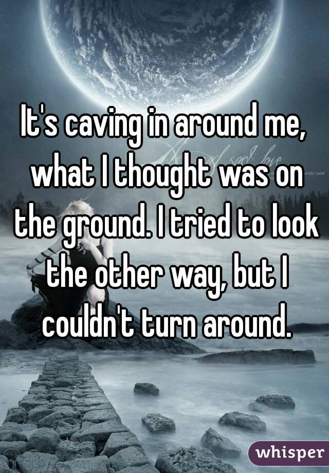 It's caving in around me, what I thought was on the ground. I tried to look the other way, but I couldn't turn around.