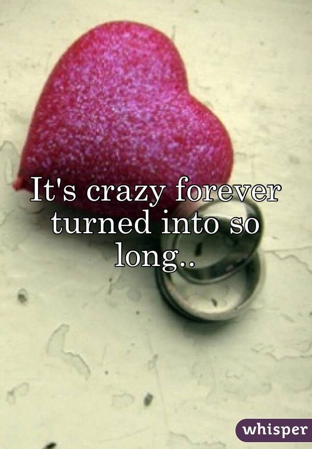 It's crazy forever turned into so long..