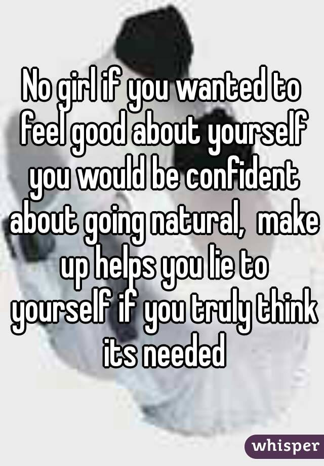 No girl if you wanted to feel good about yourself you would be confident about going natural,  make up helps you lie to yourself if you truly think its needed