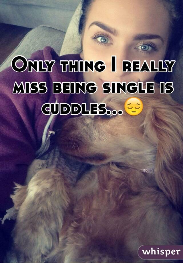 Only thing I really miss being single is cuddles...😔