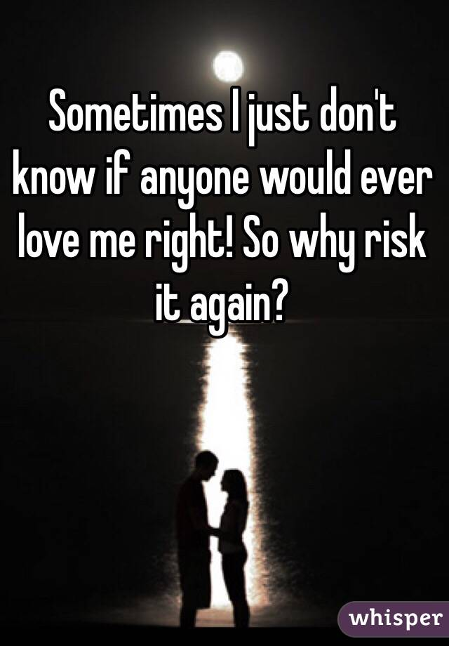 Sometimes I just don't know if anyone would ever love me right! So why risk it again?