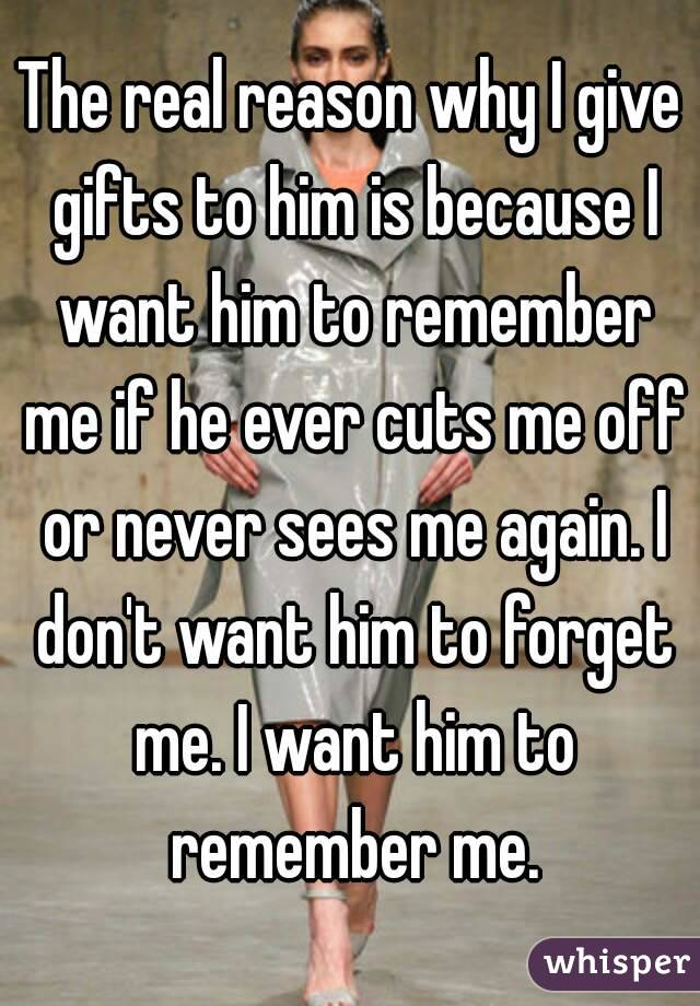 The real reason why I give gifts to him is because I want him to remember me if he ever cuts me off or never sees me again. I don't want him to forget me. I want him to remember me.