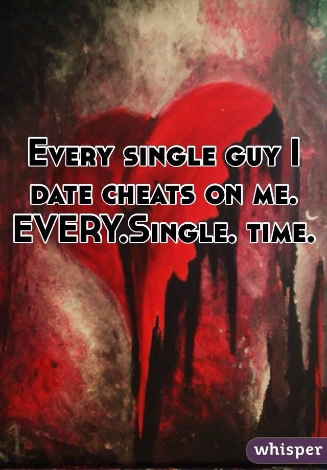 Every single guy I date cheats on me. EVERY.Single. time.