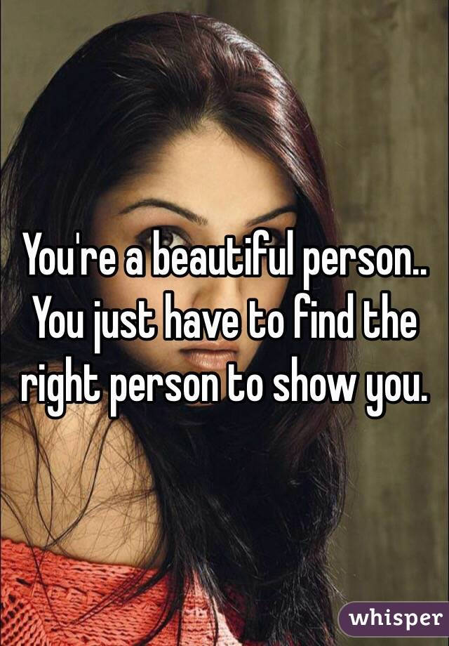 You're a beautiful person.. You just have to find the right person to show you.