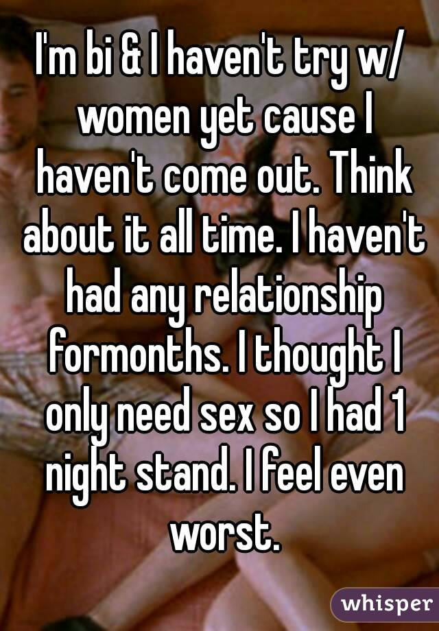 I'm bi & I haven't try w/ women yet cause I haven't come out. Think about it all time. I haven't had any relationship formonths. I thought I only need sex so I had 1 night stand. I feel even worst.