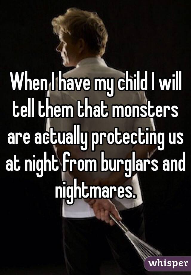 When I have my child I will tell them that monsters are actually protecting us at night from burglars and nightmares.