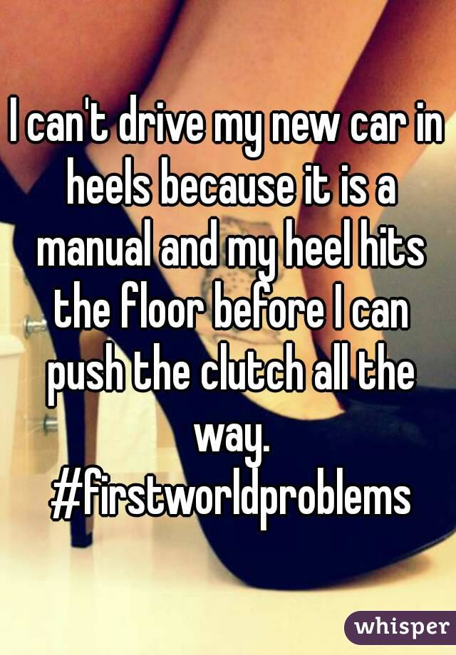 I can't drive my new car in heels because it is a manual and my heel hits the floor before I can push the clutch all the way. #firstworldproblems
