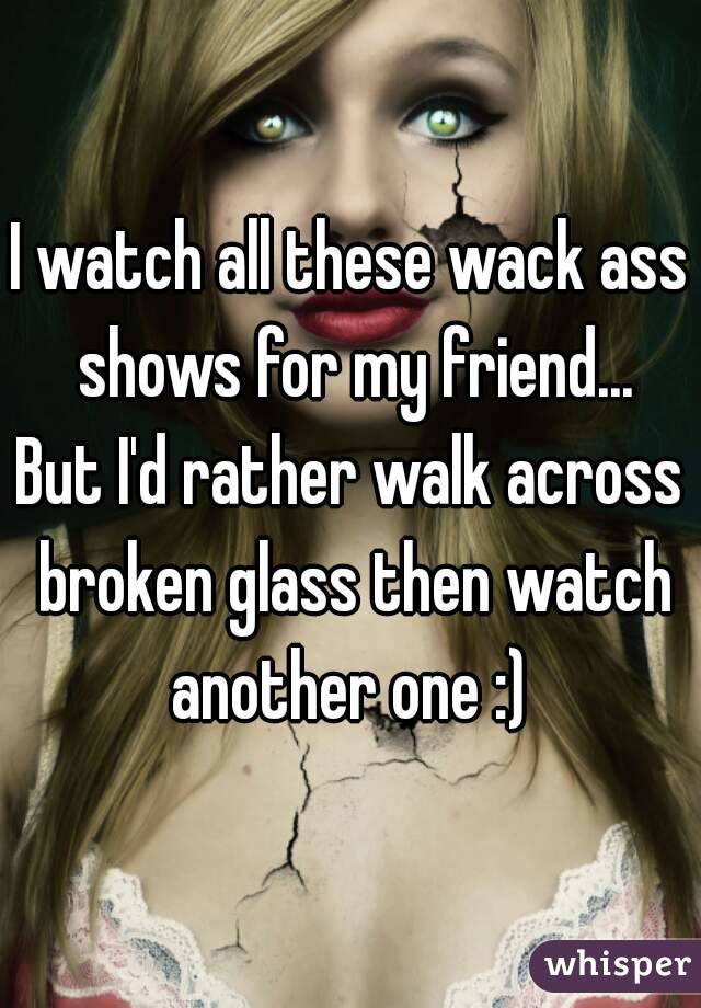I watch all these wack ass shows for my friend... But I'd rather walk across broken glass then watch another one :)