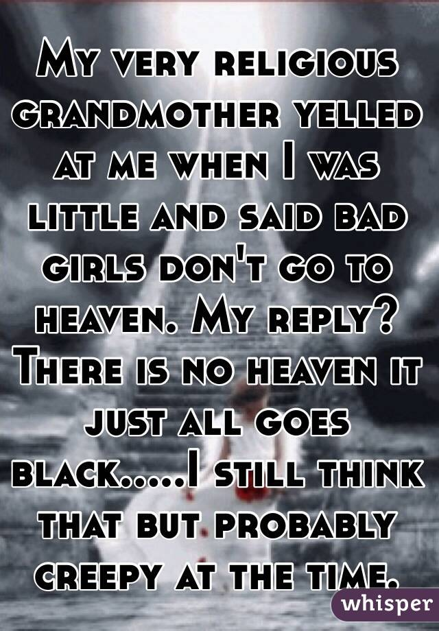 My very religious grandmother yelled at me when I was little and said bad girls don't go to heaven. My reply? There is no heaven it just all goes black.....I still think that but probably creepy at the time.