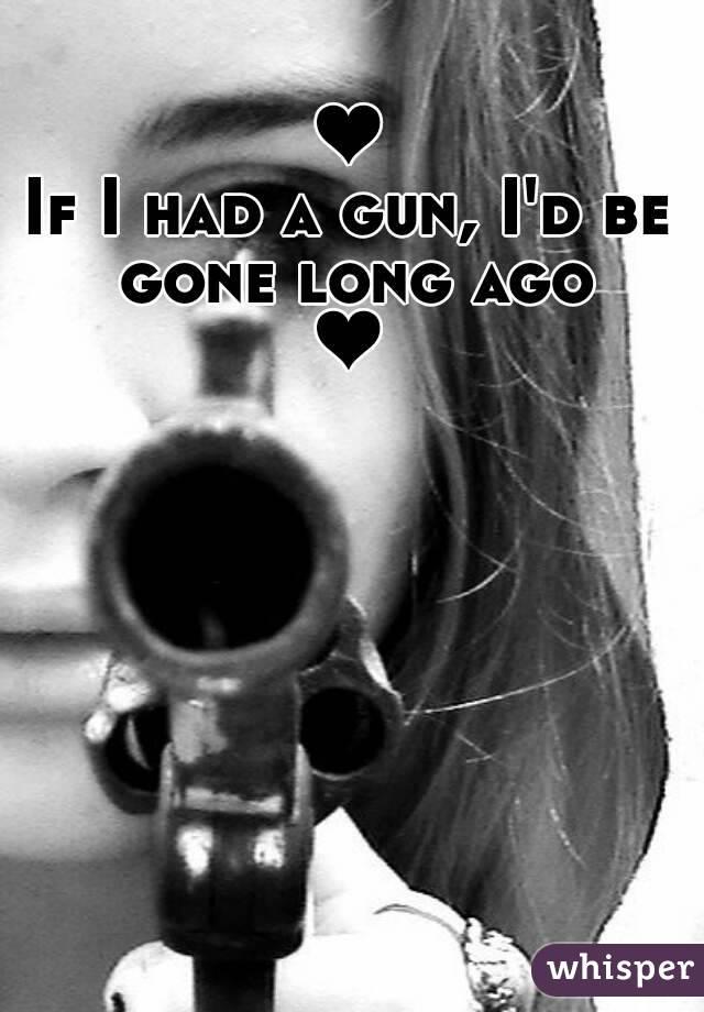 ❤ If I had a gun, I'd be gone long ago ❤