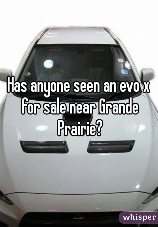Has anyone seen an evo x for sale near Grande Prairie?