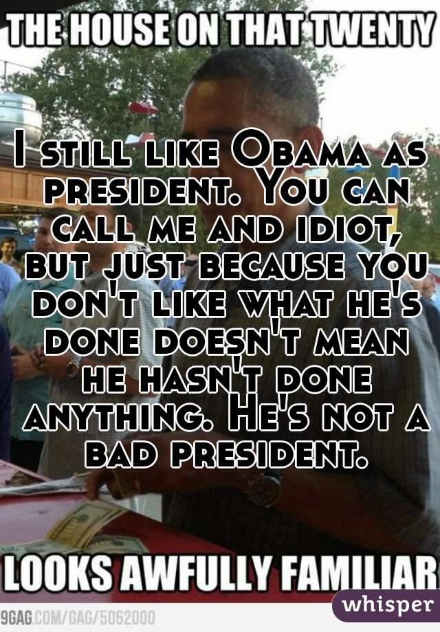 I still like Obama as president. You can call me and idiot, but just because you don't like what he's done doesn't mean he hasn't done anything. He's not a bad president.