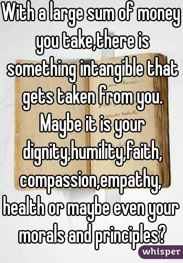 With a large sum of money you take,there is something intangible that gets taken from you. Maybe it is your dignity,humility,faith, compassion,empathy, health or maybe even your morals and principles?