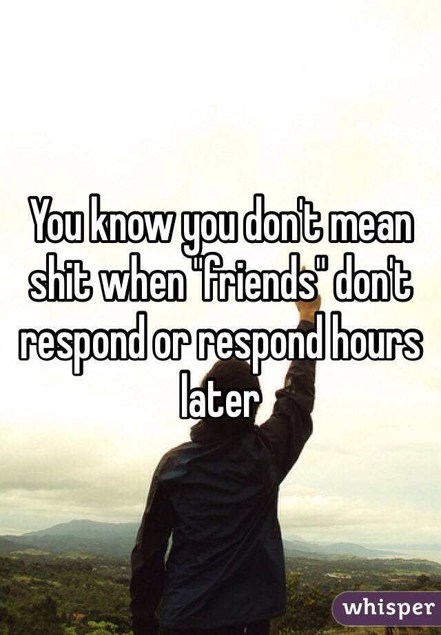 "You know you don't mean shit when ""friends"" don't respond or respond hours later"