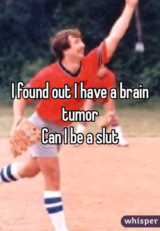 I found out I have a brain tumor  Can I be a slut