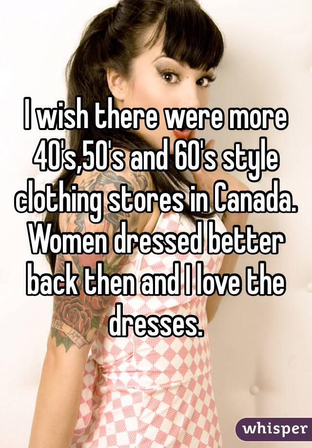 I wish there were more 40's,50's and 60's style clothing stores in Canada. Women dressed better back then and I love the dresses.