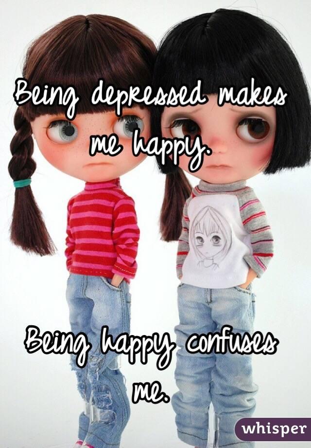 Being depressed makes me happy.    Being happy confuses me.