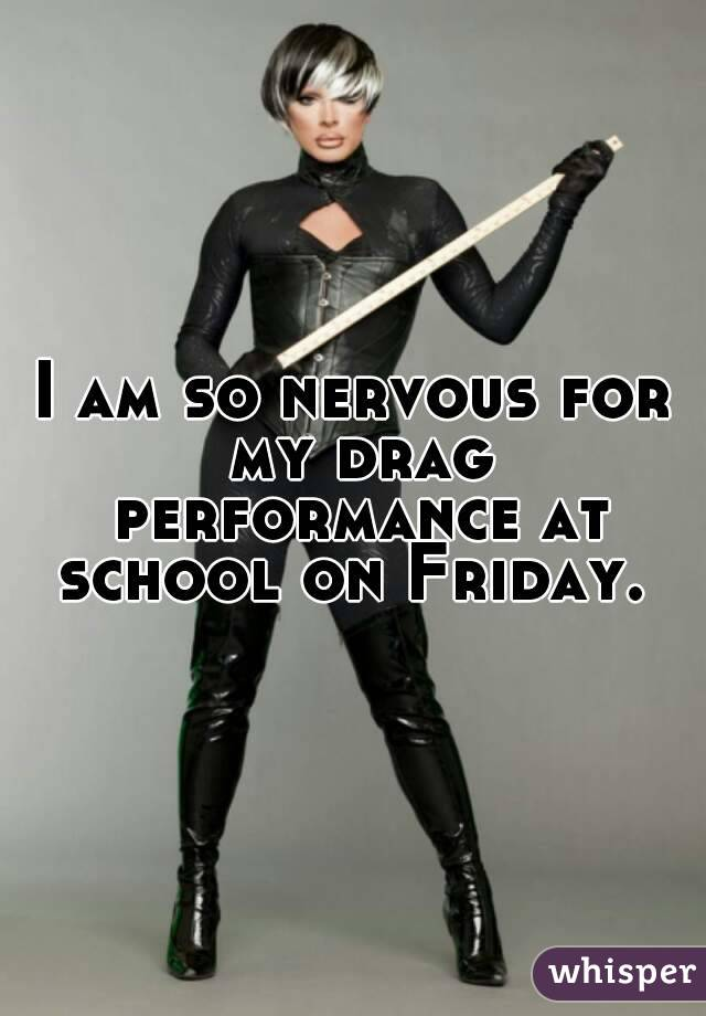 I am so nervous for my drag performance at school on Friday.
