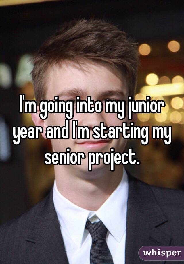I'm going into my junior year and I'm starting my senior project.