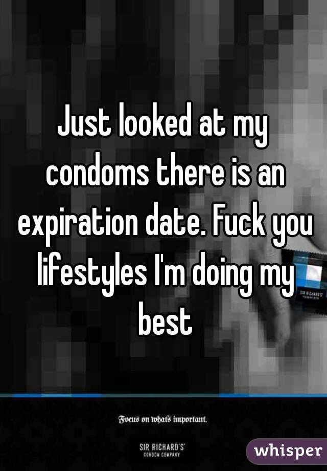 Just looked at my condoms there is an expiration date. Fuck you lifestyles I'm doing my best