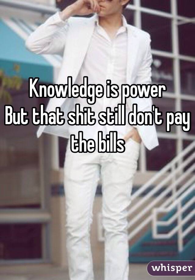 Knowledge is power  But that shit still don't pay the bills
