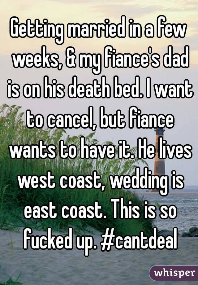 Getting married in a few weeks, & my fiance's dad is on his death bed. I want to cancel, but fiance wants to have it. He lives west coast, wedding is east coast. This is so fucked up. #cantdeal