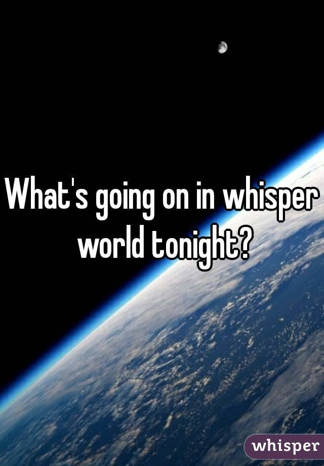 What's going on in whisper world tonight?