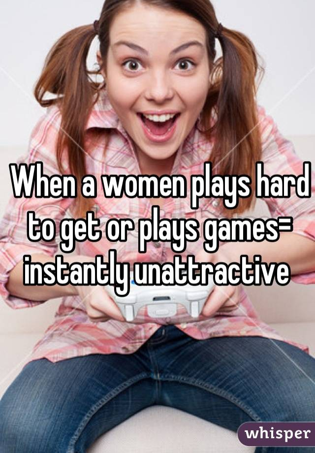 When a women plays hard to get or plays games= instantly unattractive