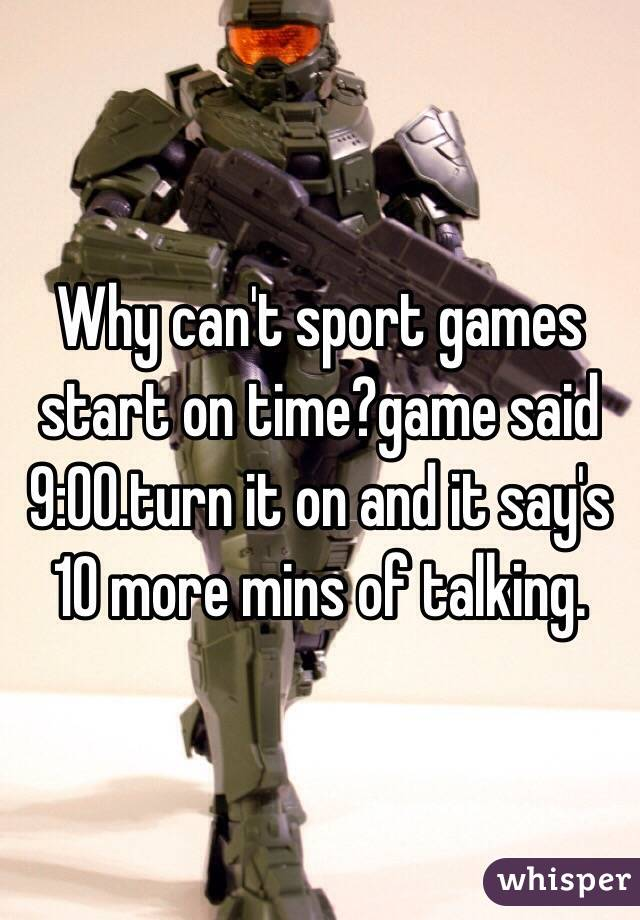 Why can't sport games start on time?game said 9:00.turn it on and it say's 10 more mins of talking.