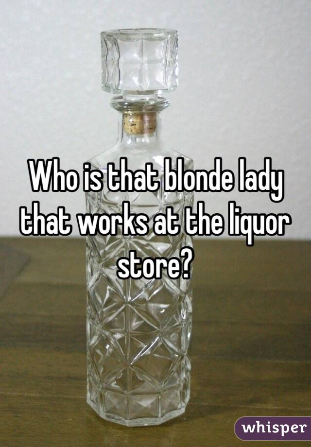 Who is that blonde lady that works at the liquor store?