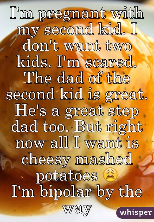 I'm pregnant with my second kid. I don't want two kids. I'm scared. The dad of the second kid is great. He's a great step dad too. But right now all I want is cheesy mashed potatoes 😩 I'm bipolar by the way