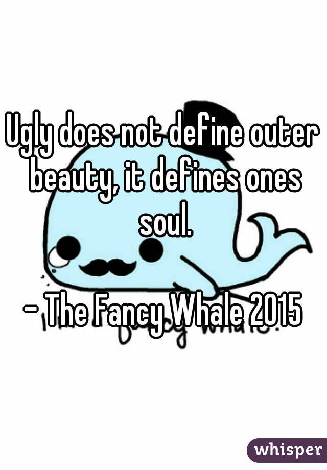 Ugly does not define outer beauty, it defines ones soul.  - The Fancy Whale 2015
