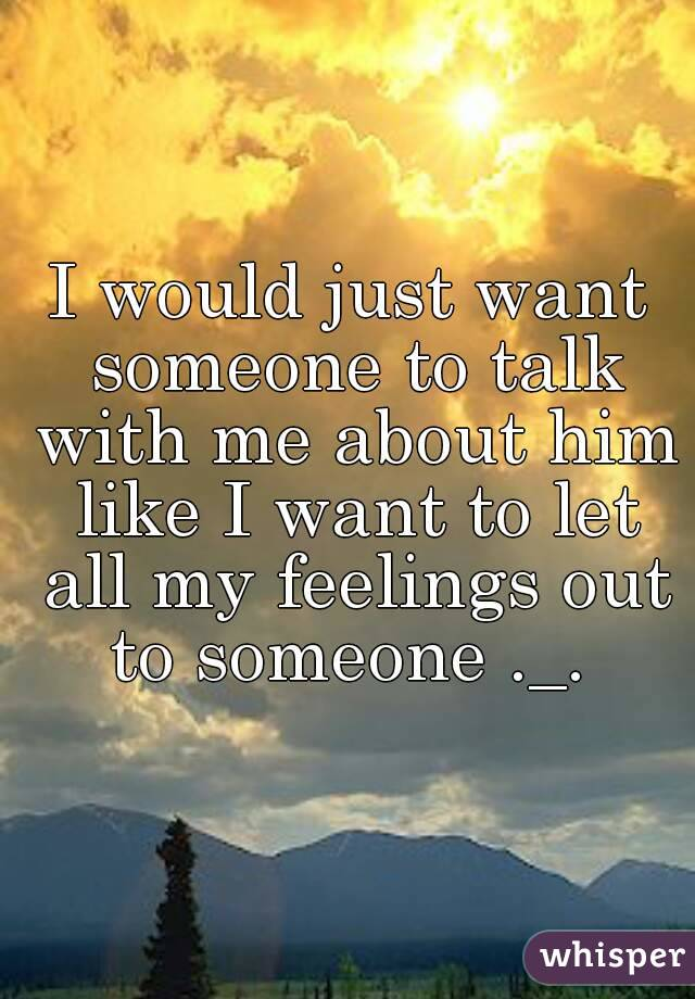 I would just want someone to talk with me about him like I want to let all my feelings out to someone ._.