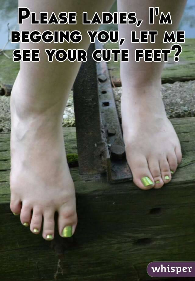 Please ladies, I'm begging you, let me see your cute feet?