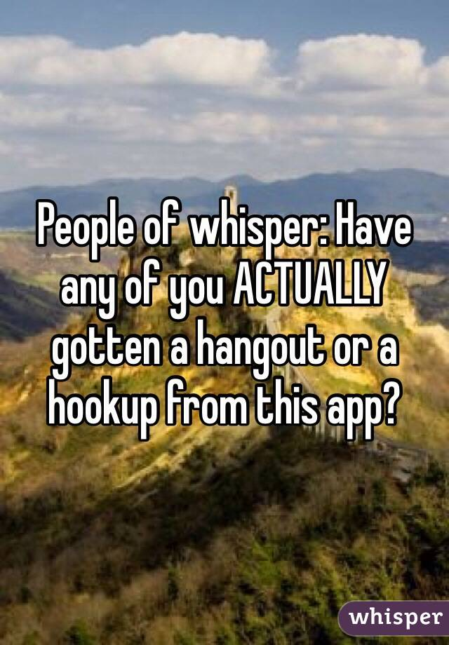 People of whisper: Have any of you ACTUALLY gotten a hangout or a hookup from this app?