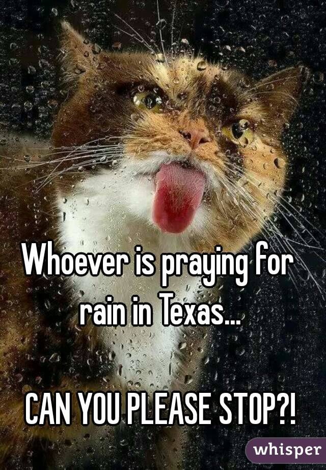 Whoever is praying for  rain in Texas...  CAN YOU PLEASE STOP?!