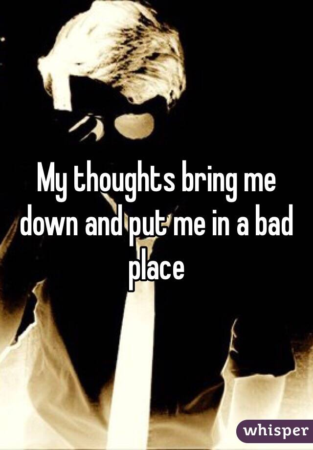 My thoughts bring me down and put me in a bad place