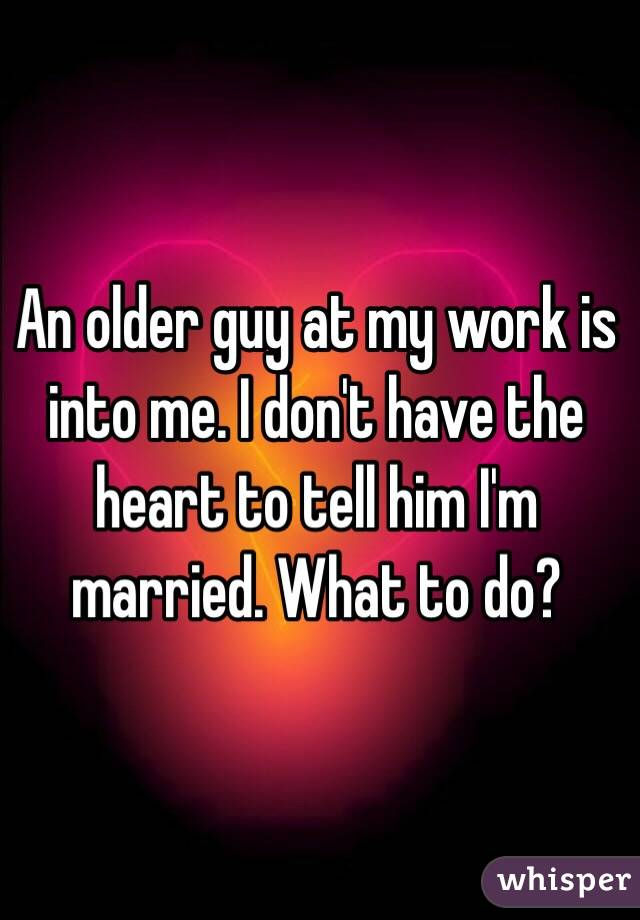 An older guy at my work is into me. I don't have the heart to tell him I'm married. What to do?