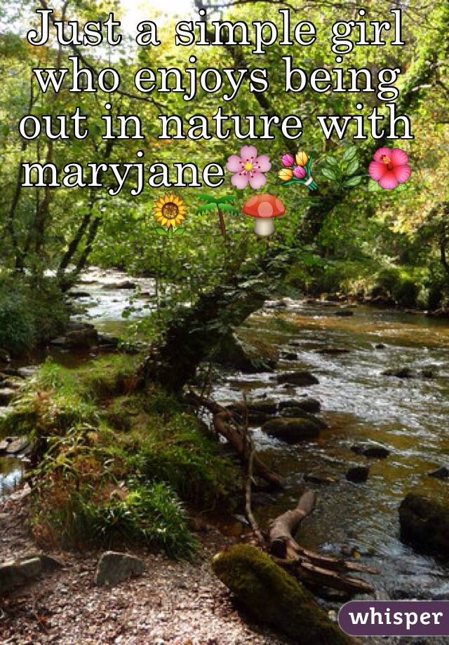 Just a simple girl who enjoys being out in nature with maryjane🌸💐🌿🌺🌻🌴🍄