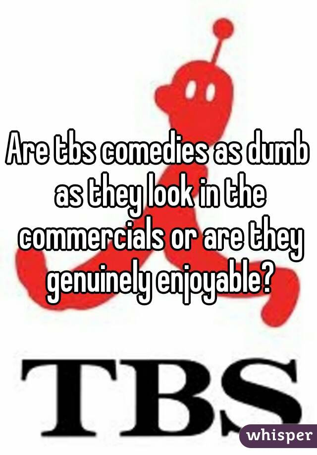 Are tbs comedies as dumb as they look in the commercials or are they genuinely enjoyable?