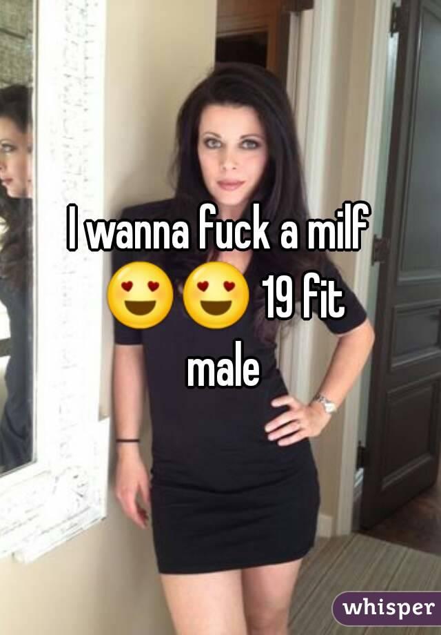 I wanna fuck a milf 😍😍 19 fit male