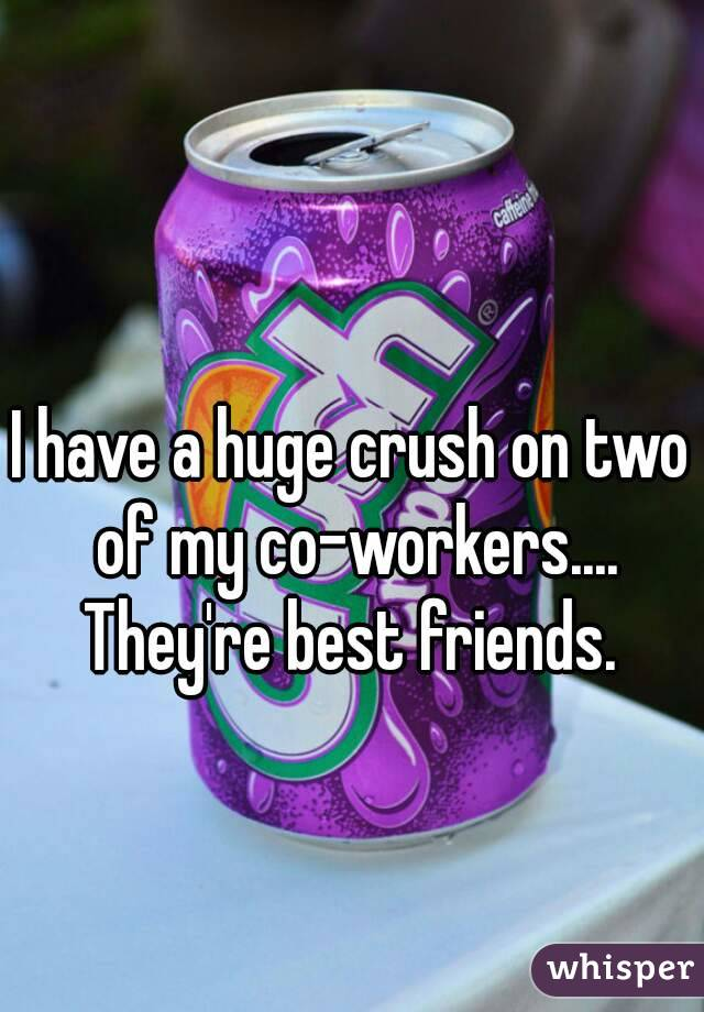 I have a huge crush on two of my co-workers.... They're best friends.