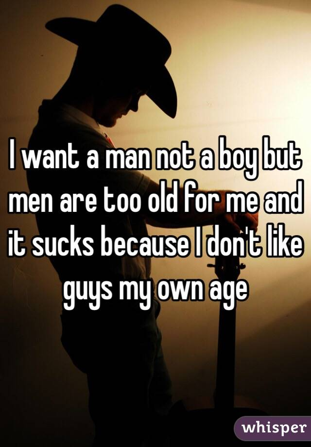 I want a man not a boy but men are too old for me and it sucks because I don't like guys my own age
