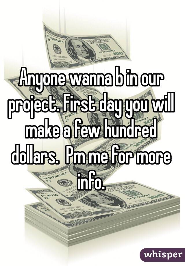 Anyone wanna b in our project. First day you will make a few hundred dollars.  Pm me for more info.