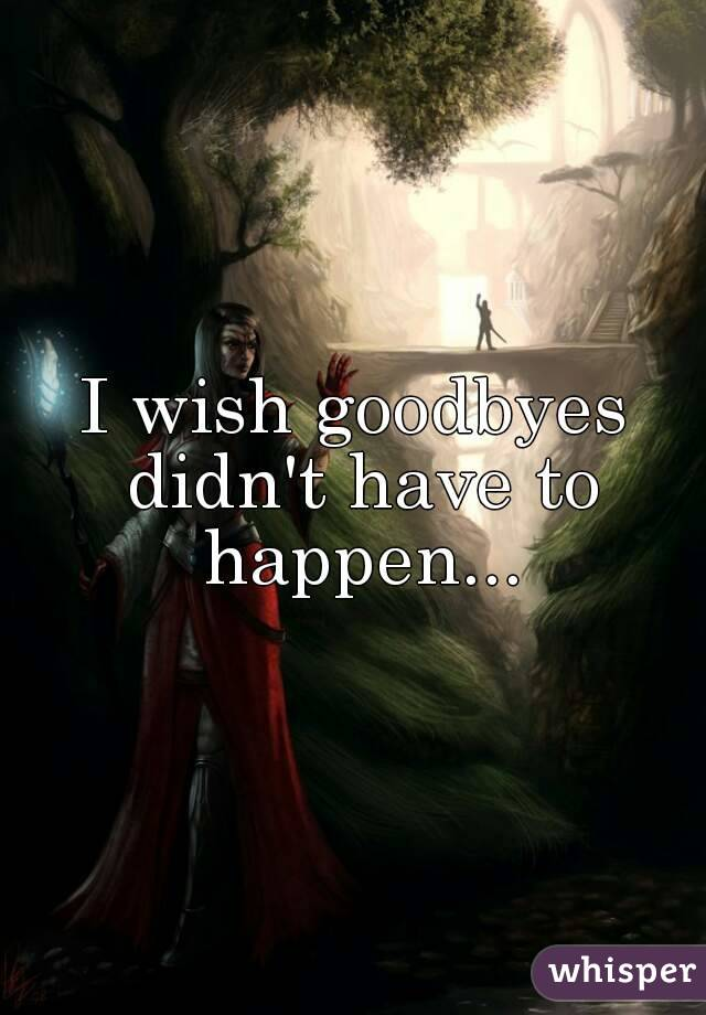 I wish goodbyes didn't have to happen...