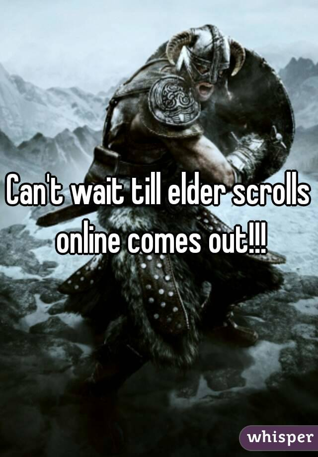 Can't wait till elder scrolls online comes out!!!